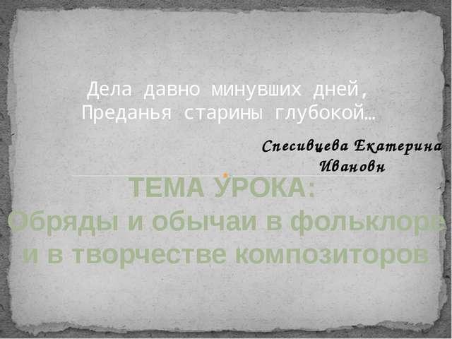 Дела давно минувших дней, Преданья старины глубокой… ТЕМА УРОКА: Обряды и обы...