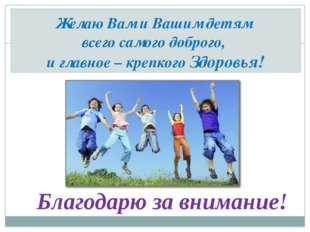 Желаю Вам и Вашим детям всего самого доброго, и главное – крепкого Здоровья!