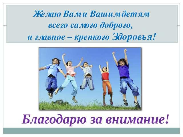 Желаю Вам и Вашим детям всего самого доброго, и главное – крепкого Здоровья!...