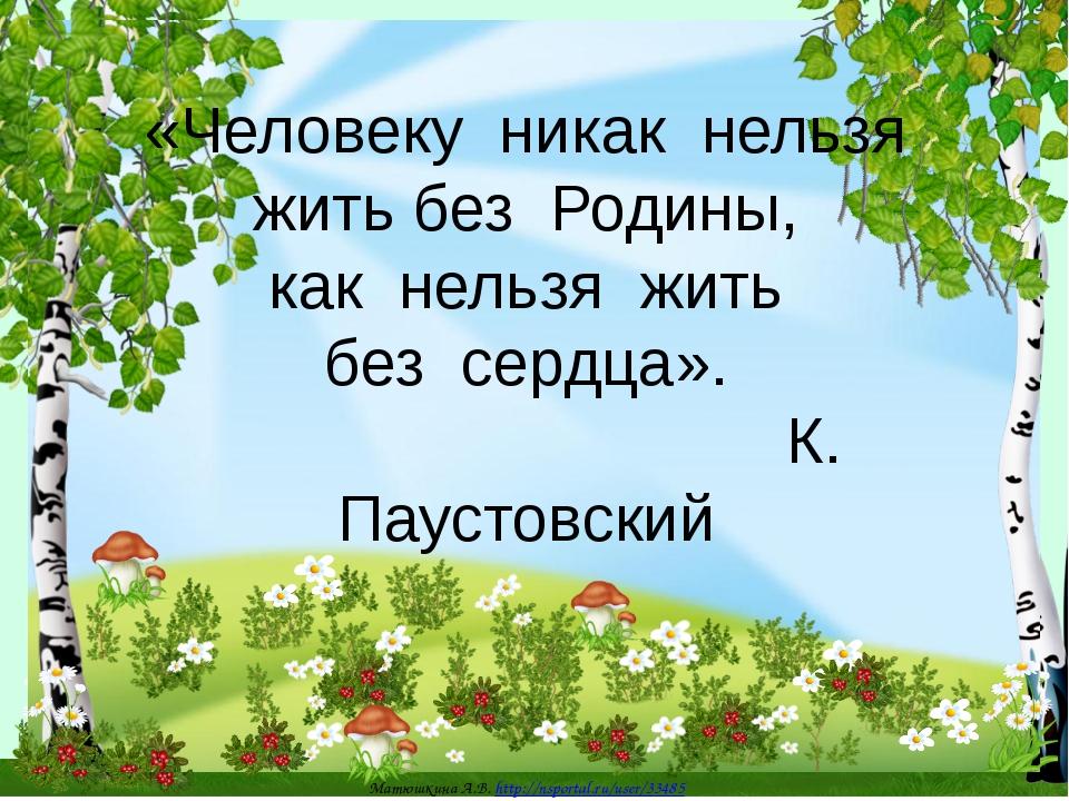 «Человеку никак нельзя жить без Родины, как нельзя жить без сердца». К. Пауст...