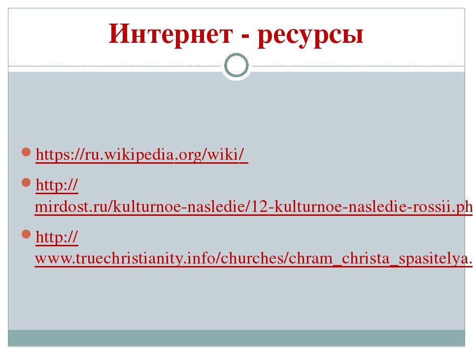Интернет - ресурсы https://ru.wikipedia.org/wiki/ http://mirdost.ru/kulturnoe...