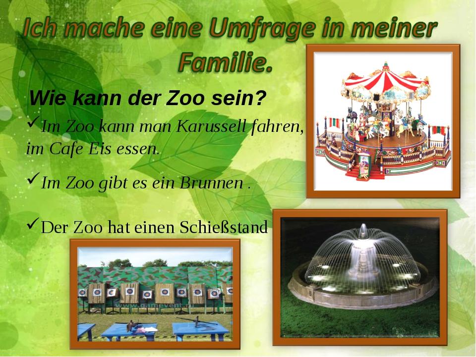 Wie kann der Zoo sein? Im Zoo kann man Karussell fahren, im Cafe Eis essen. I...
