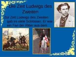 Die Zeit Ludwigs des Zweiten Zur Zeit Ludwigs des Zweiten gab es viele Schlös