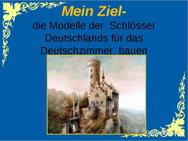 Mein Ziel- die Modelle der Schlösser Deutschlands für das Deutschzimmer bauen
