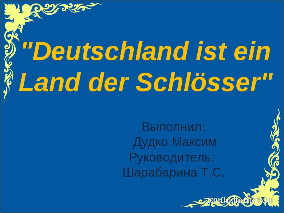 """Выполнил: Дудко Максим Руководитель: Шарабарина Т.С. """"Deutschland ist ein Lan..."""