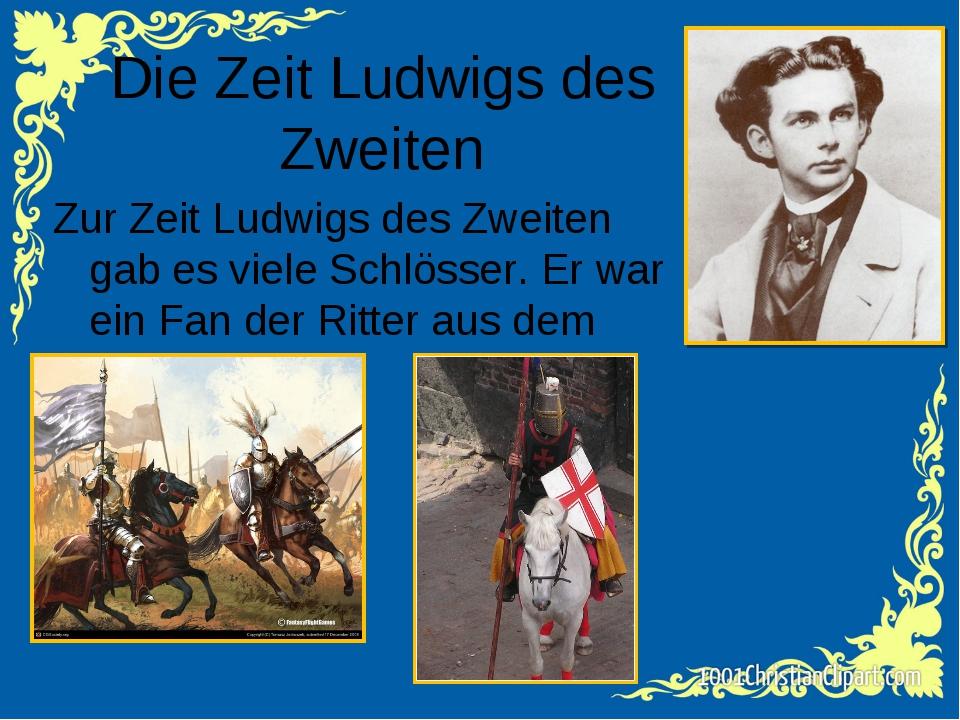 Die Zeit Ludwigs des Zweiten Zur Zeit Ludwigs des Zweiten gab es viele Schlös...