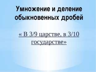 « В 3/9 царстве, в 3/10 государстве» Умножение и деление обыкновенных дробей