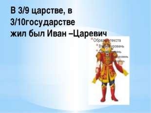 В 3/9 царстве, в 3/10государстве жил был Иван –Царевич