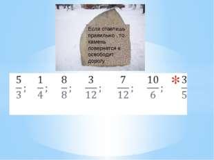 Если ответишь правильно , то камень повернется и освободит дорогу