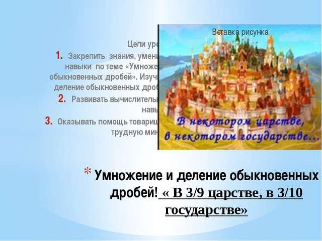 Умножение и деление обыкновенных дробей! « В 3/9 царстве, в 3/10 государстве»...
