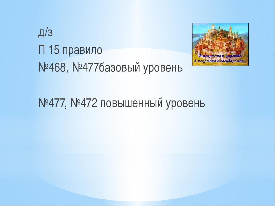д/з П 15 правило №468, №477базовый уровень №477, №472 повышенный уровень