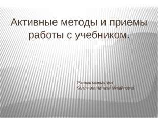 Активные методы и приемы работы с учебником. Учитель математики: Кальянова На