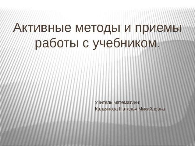 Активные методы и приемы работы с учебником. Учитель математики: Кальянова На...