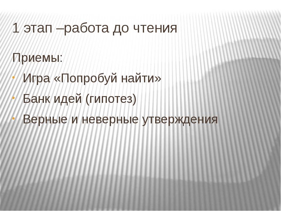 1 этап –работа до чтения Приемы: Игра «Попробуй найти» Банк идей (гипотез) Ве...