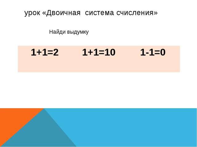 урок «Двоичная система счисления» Найди выдумку 1+1=2 1+1=10 1-1=0