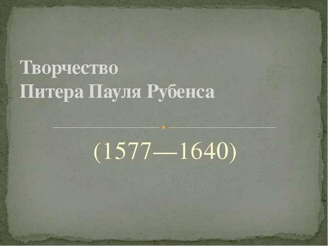 (1577—1640) Творчество Питера Пауля Рубенса