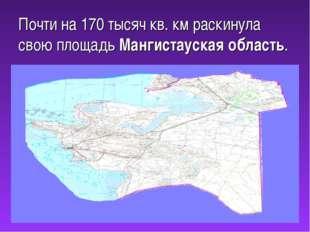 Почти на 170 тысяч кв. км раскинула свою площадь Мангистауская область.