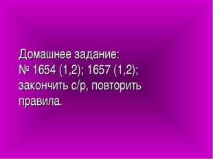 Домашнее задание: № 1654 (1,2); 1657 (1,2); закончить с/р, повторить правила.