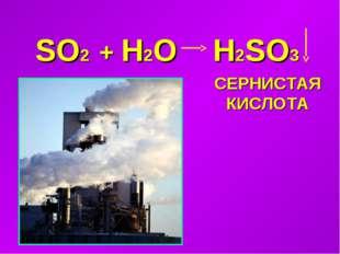 SO2 + H2O H2SO3 СЕРНИСТАЯ КИСЛОТА