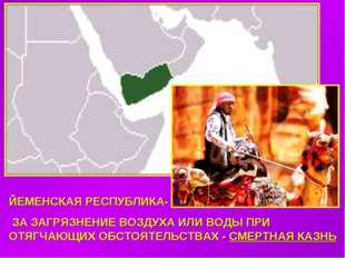 ЙЕМЕНСКАЯ РЕСПУБЛИКА- ЗА ЗАГРЯЗНЕНИЕ ВОЗДУХА ИЛИ ВОДЫ ПРИ ОТЯГЧАЮЩИХ ОБСТОЯТЕ