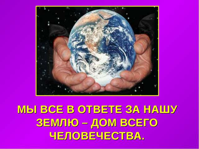 МЫ ВСЕ В ОТВЕТЕ ЗА НАШУ ЗЕМЛЮ – ДОМ ВСЕГО ЧЕЛОВЕЧЕСТВА.