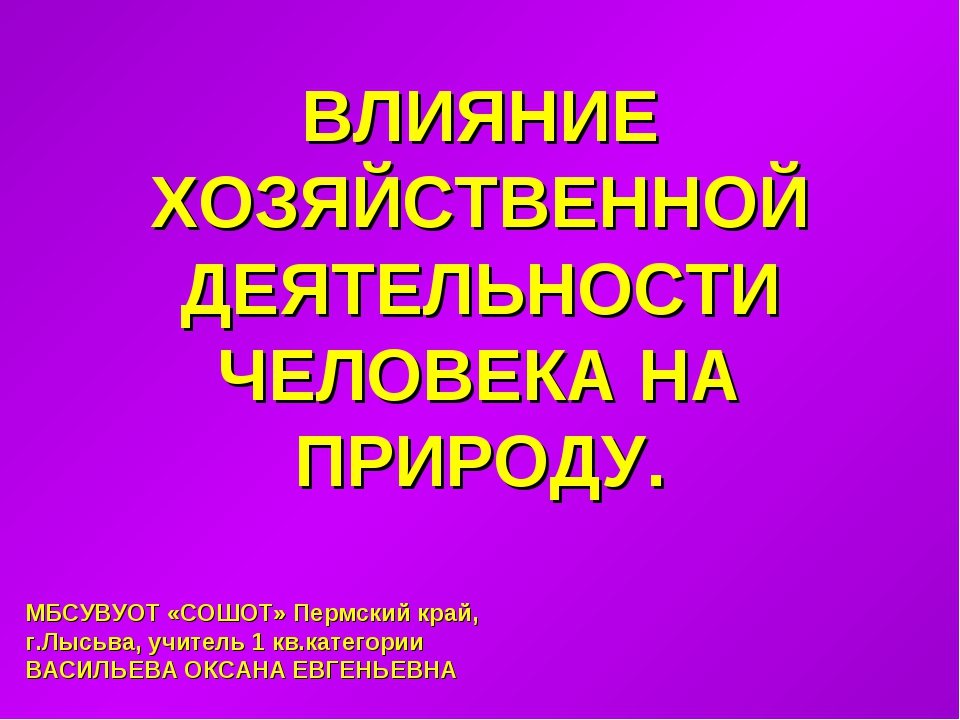 ВЛИЯНИЕ ХОЗЯЙСТВЕННОЙ ДЕЯТЕЛЬНОСТИ ЧЕЛОВЕКА НА ПРИРОДУ. МБСУВУОТ «СОШОТ» Перм...