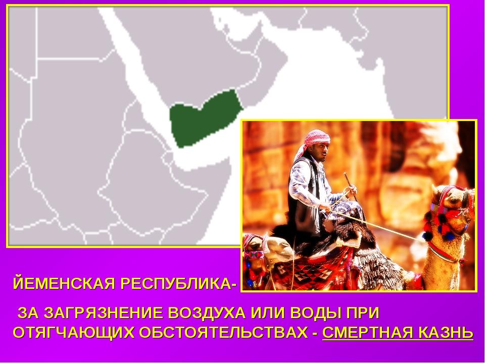 ЙЕМЕНСКАЯ РЕСПУБЛИКА- ЗА ЗАГРЯЗНЕНИЕ ВОЗДУХА ИЛИ ВОДЫ ПРИ ОТЯГЧАЮЩИХ ОБСТОЯТЕ...