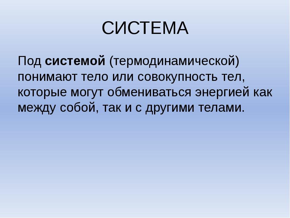 СИСТЕМА Под системой (термодинамической) понимают тело или совокупность тел,...