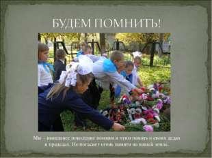 Мы – нынешнее поколение помним и чтим память о своих дедах и прадедах. Не пог