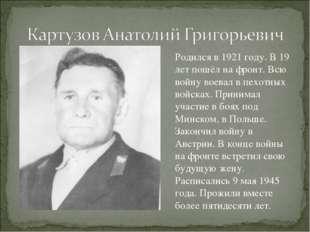 Родился в 1921 году. В 19 лет пошёл на фронт. Всю войну воевал в пехотных вой