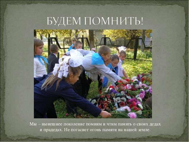 Мы – нынешнее поколение помним и чтим память о своих дедах и прадедах. Не пог...