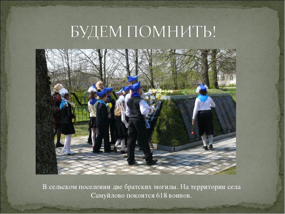 В сельском поселении две братских могилы. На территории села Самуйлово покоит...