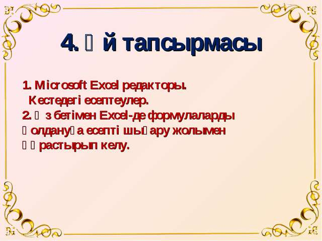 4. Үй тапсырмасы 1. Microsoft Excel редакторы. Кестедегі есептеулер. 2. Өз бе...