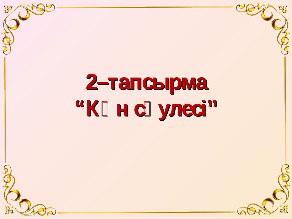"""2–тапсырма """"Күн сәулесі"""""""