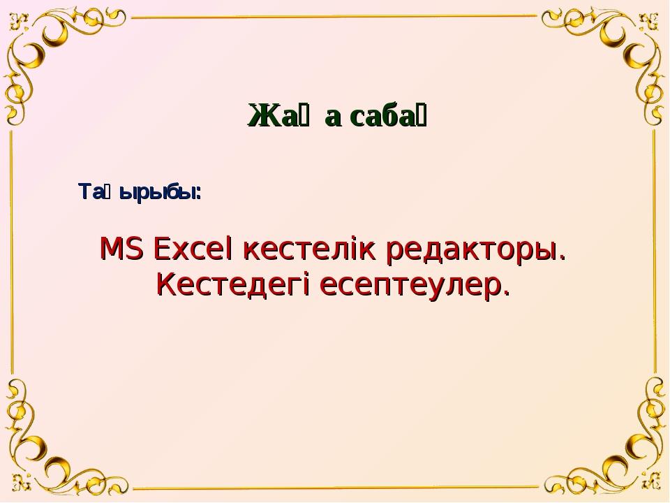 Жаңа сабақ MS Excel кестелік редакторы. Кестедегі есептеулер. Тақырыбы: