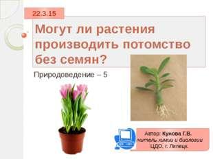 Могут ли растения производить потомство без семян? Природоведение – 5 Автор: