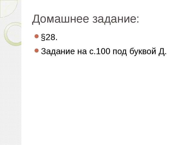 Домашнее задание: §28. Задание на с.100 под буквой Д.