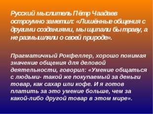 Русский мыслитель Пётр Чаадаев остроумно заметил: «Лишённые общения с другими