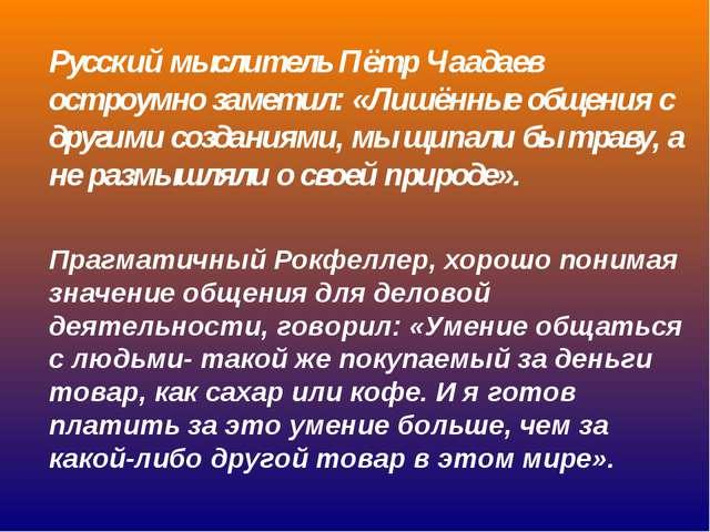 Русский мыслитель Пётр Чаадаев остроумно заметил: «Лишённые общения с другими...