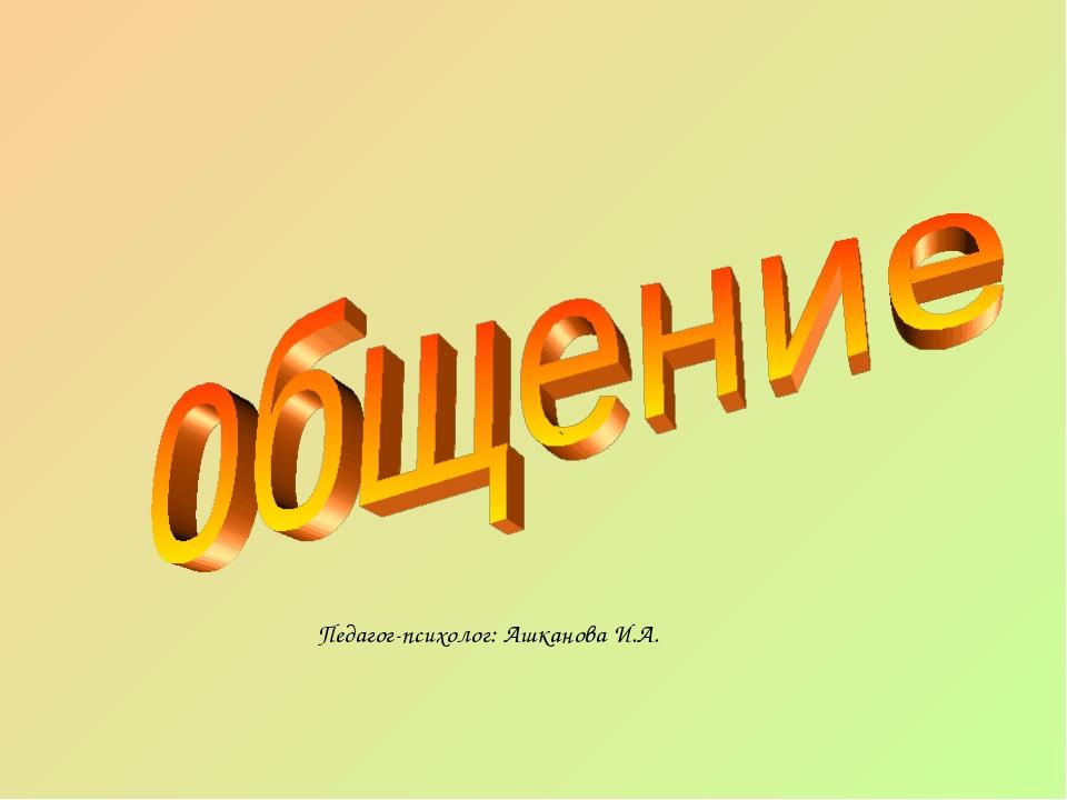 Педагог-психолог: Ашканова И.А.