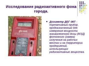 Исследование радиоактивного фона города. Дозиметр ДБГ-06Т- портативный прибо