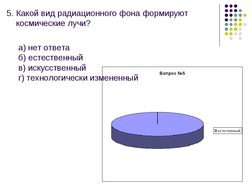 5. Какой вид радиационного фона формируют космические лучи? а) нет ответа б)...