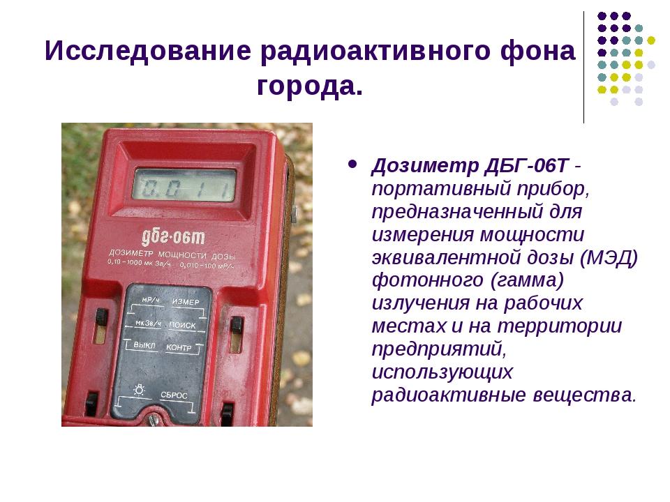 Исследование радиоактивного фона города. Дозиметр ДБГ-06Т- портативный прибо...