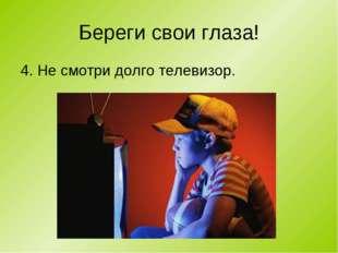 Береги свои глаза! 4. Не смотри долго телевизор.