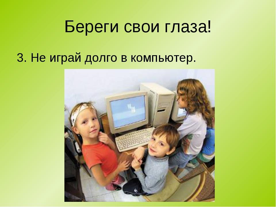 Береги свои глаза! 3. Не играй долго в компьютер.