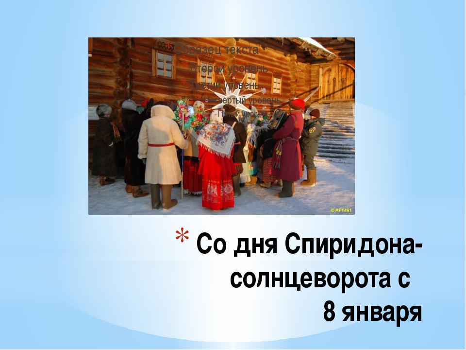 Со дня Спиридона-солнцеворота с 8 января