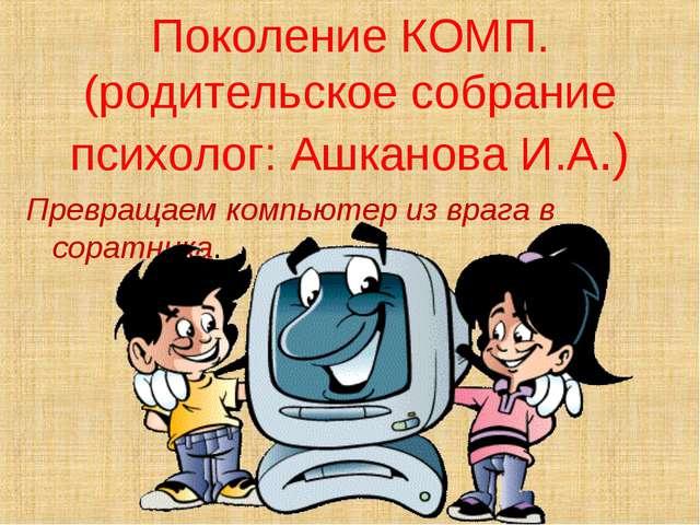 Поколение КОМП. (родительское собрание психолог: Ашканова И.А.) Превращаем к...