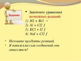 Задание Закончите уравнения возможных реакций: H2 + Br2 → Al + Cl2 → KCl + I2