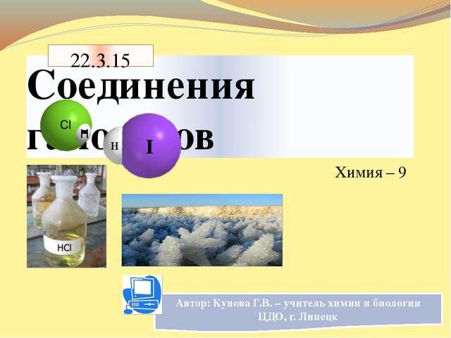 Соединения галогенов Химия – 9 Автор: Кунова Г.В. – учитель химии и биологии...