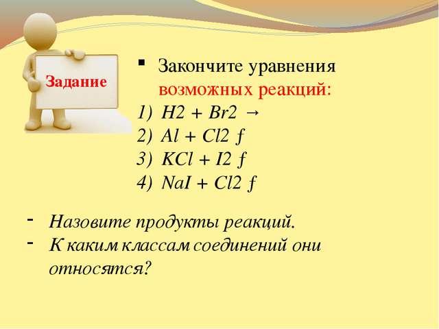 Задание Закончите уравнения возможных реакций: H2 + Br2 → Al + Cl2 → KCl + I2...